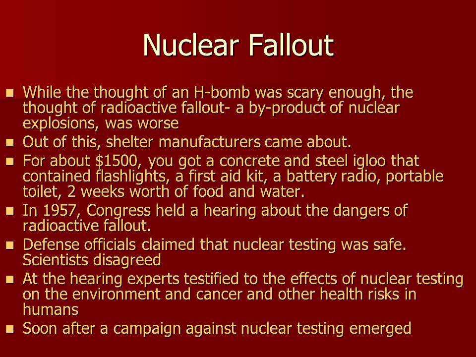 Nuclear Fallout While the thought of an H-bomb was scary enough, the thought of radioactive fallout- a by-product of nuclear explosions, was worse.