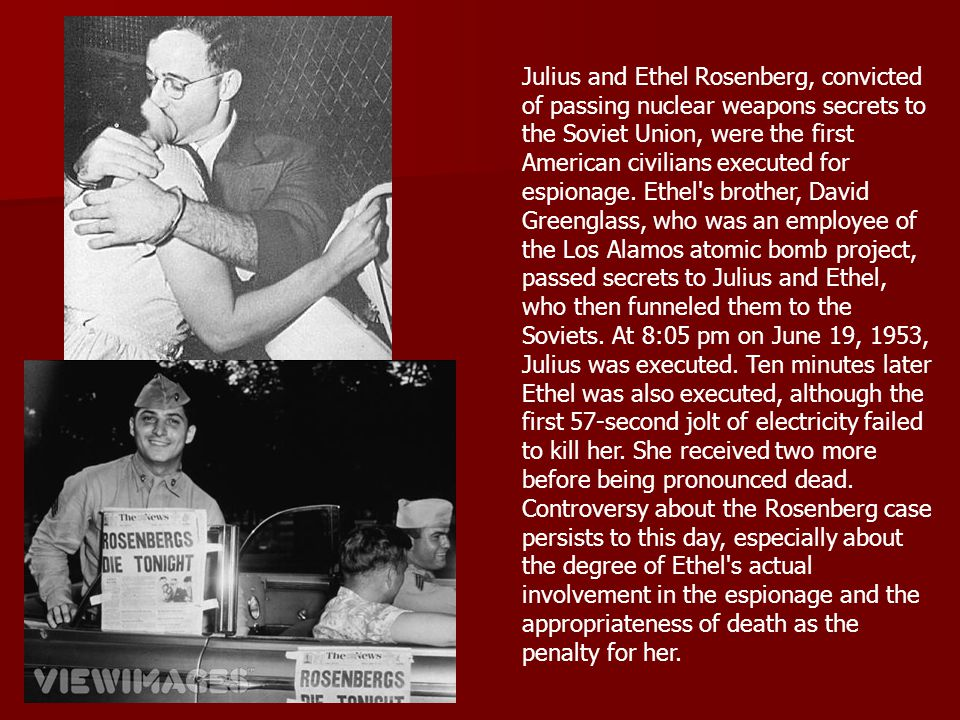 Julius and Ethel Rosenberg, convicted of passing nuclear weapons secrets to the Soviet Union, were the first American civilians executed for espionage. Ethel s brother, David Greenglass, who was an employee of the Los Alamos atomic bomb project, passed secrets to Julius and Ethel, who then funneled them to the Soviets. At 8:05 pm on June 19, 1953, Julius was executed. Ten minutes later Ethel was also executed, although the first 57-second jolt of electricity failed to kill her. She received two more before being pronounced dead.
