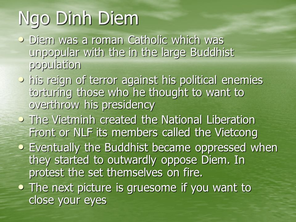 Ngo Dinh Diem Diem was a roman Catholic which was unpopular with the in the large Buddhist population.