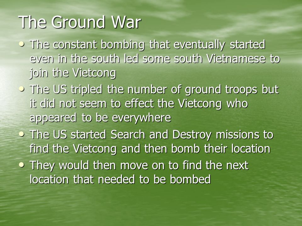 The Ground War The constant bombing that eventually started even in the south led some south Vietnamese to join the Vietcong.