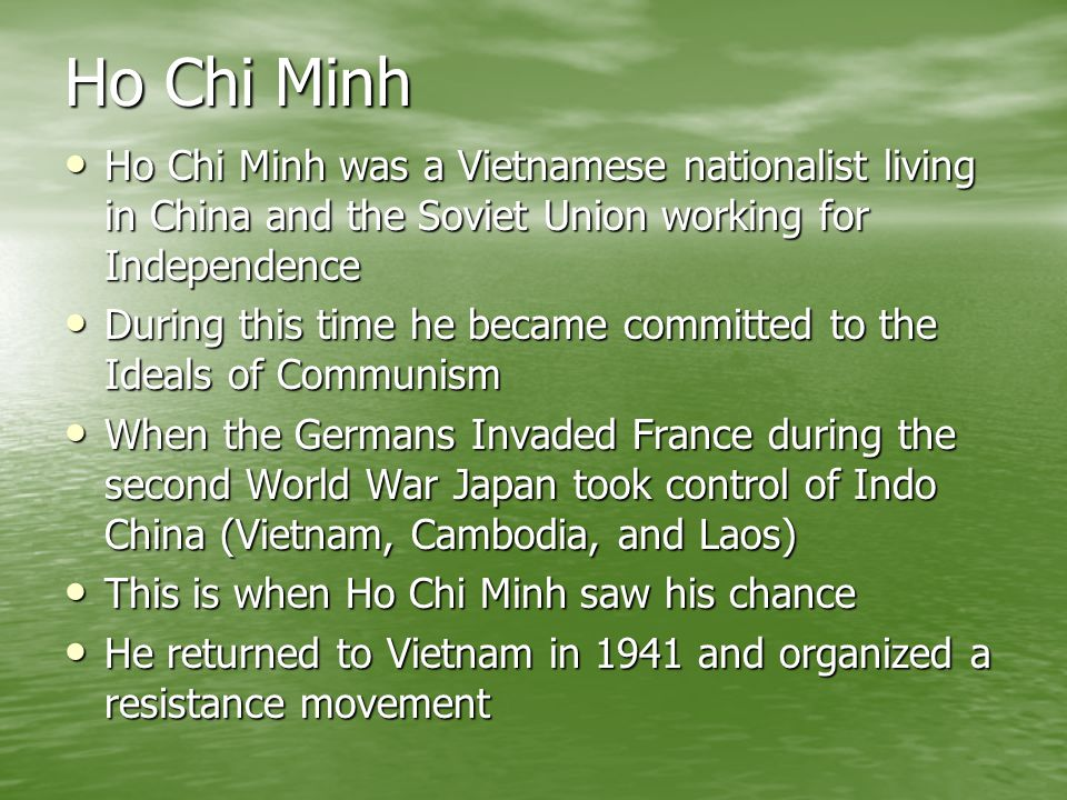Ho Chi Minh Ho Chi Minh was a Vietnamese nationalist living in China and the Soviet Union working for Independence.
