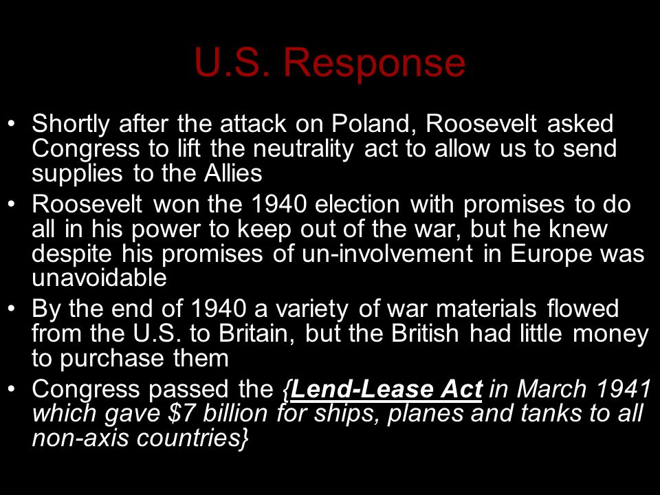 U.S. Response Shortly after the attack on Poland, Roosevelt asked Congress to lift the neutrality act to allow us to send supplies to the Allies.