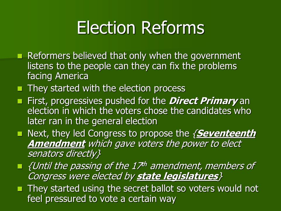 Election Reforms Reformers believed that only when the government listens to the people can they can fix the problems facing America.