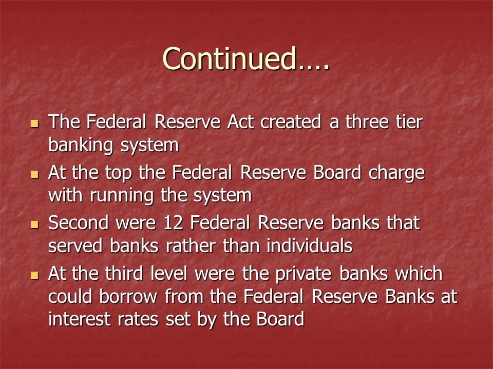 Continued…. The Federal Reserve Act created a three tier banking system. At the top the Federal Reserve Board charge with running the system.