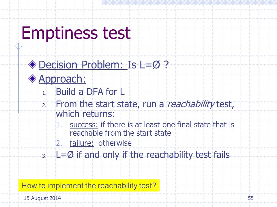 Emptiness test Decision Problem: Is L=Ø Approach: Build a DFA for L
