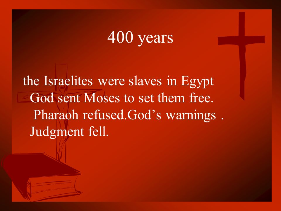 400 years the Israelites were slaves in Egypt God sent Moses to set them free.
