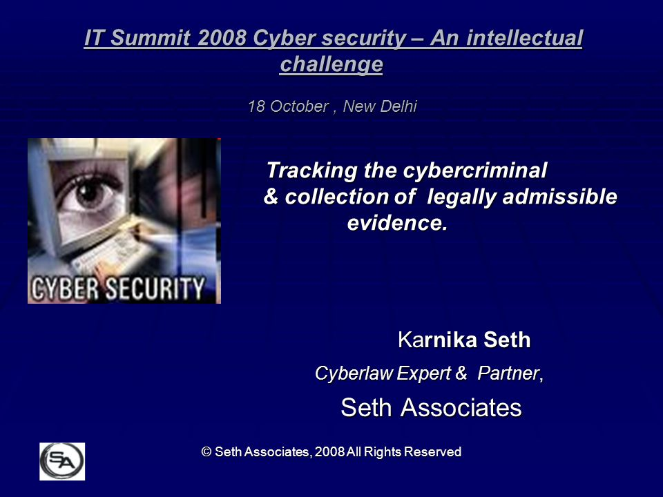 IT Summit 2008 Cyber security – An intellectual challenge 18 October , New Delhi Tracking the cybercriminal & collection of legally admissible evidence.