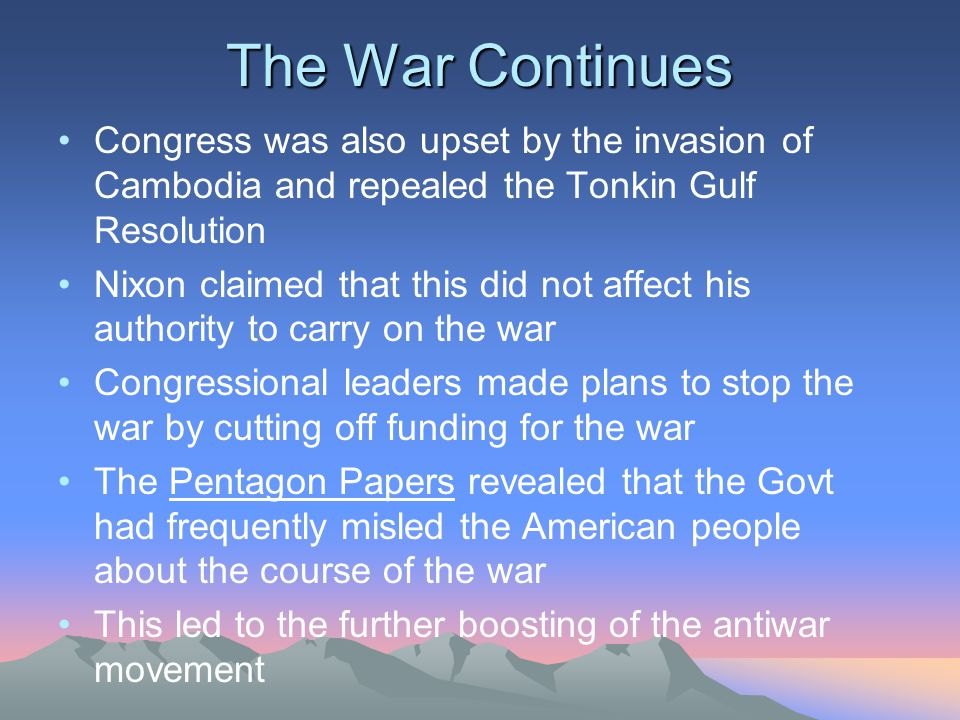 The War Continues Congress was also upset by the invasion of Cambodia and repealed the Tonkin Gulf Resolution.