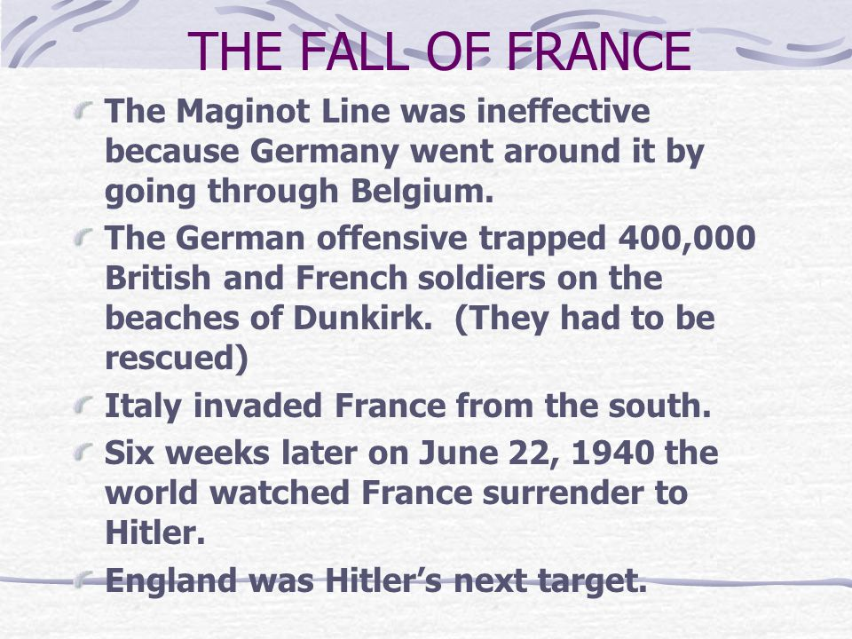 THE FALL OF FRANCE The Maginot Line was ineffective because Germany went around it by going through Belgium.