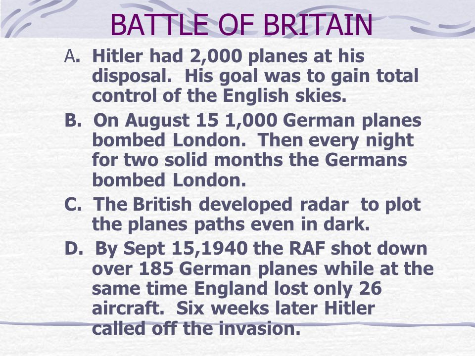 BATTLE OF BRITAIN A. Hitler had 2,000 planes at his disposal. His goal was to gain total control of the English skies.