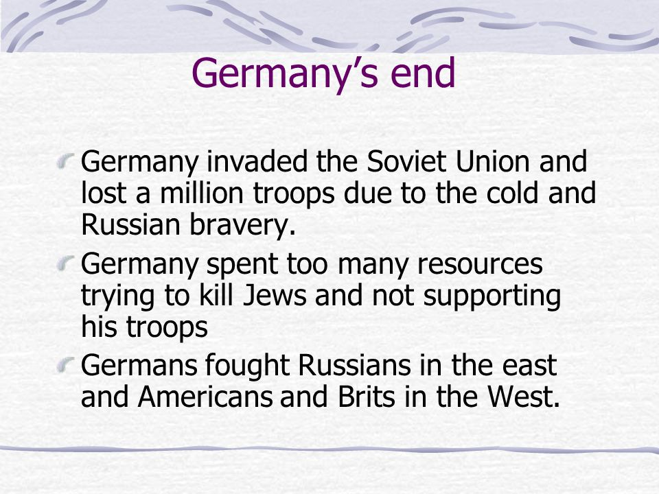 Germany's end Germany invaded the Soviet Union and lost a million troops due to the cold and Russian bravery.