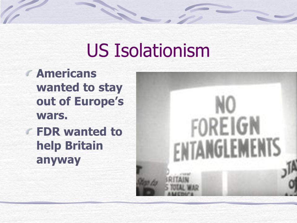 US Isolationism Americans wanted to stay out of Europe's wars.