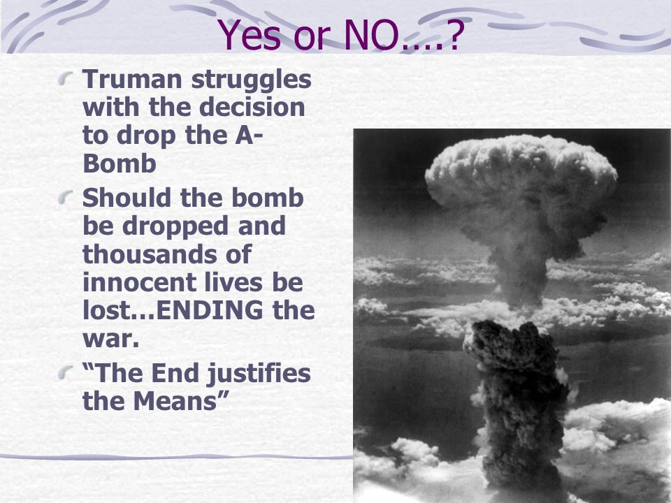 Yes or NO…. Truman struggles with the decision to drop the A-Bomb