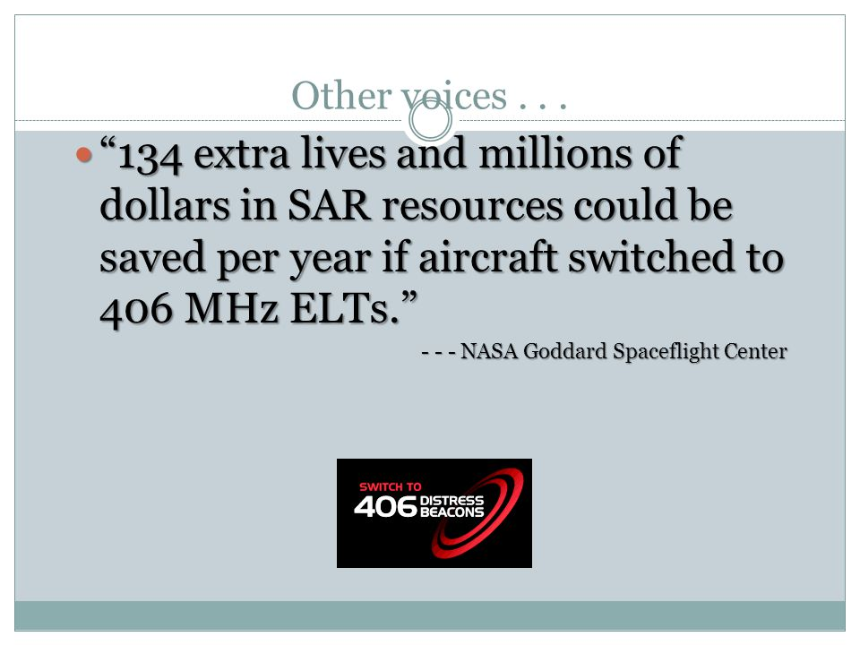 Other voices . . . 134 extra lives and millions of dollars in SAR resources could be saved per year if aircraft switched to 406 MHz ELTs.