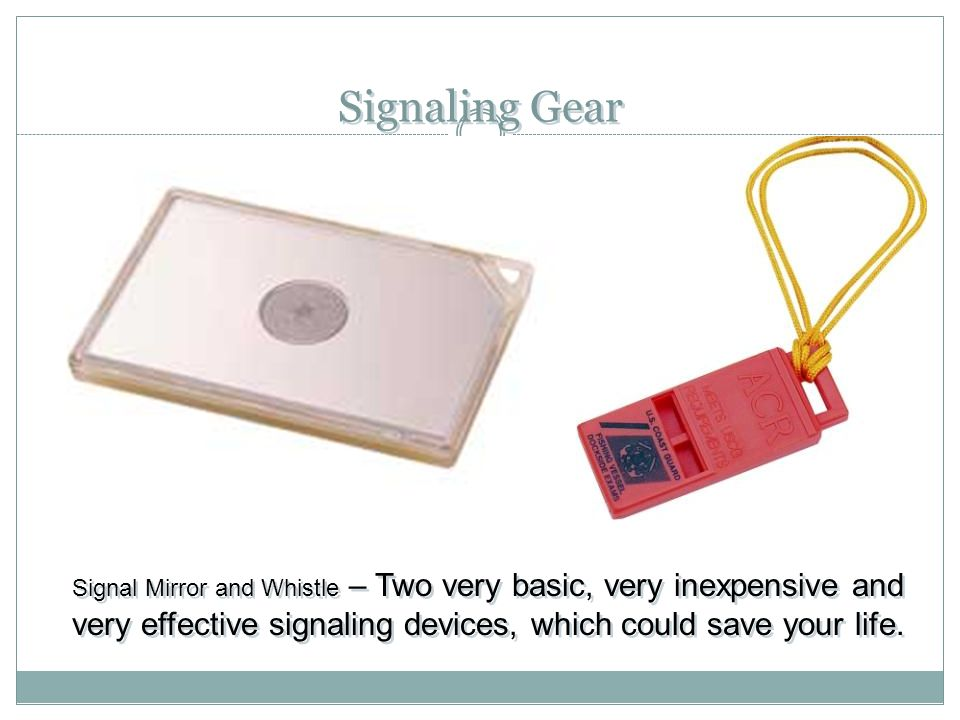 Signaling Gear Signal Mirror and Whistle – Two very basic, very inexpensive and very effective signaling devices, which could save your life.