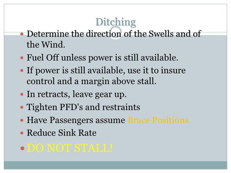 Ditching Determine the direction of the Swells and of the Wind. Fuel Off unless power is still available.