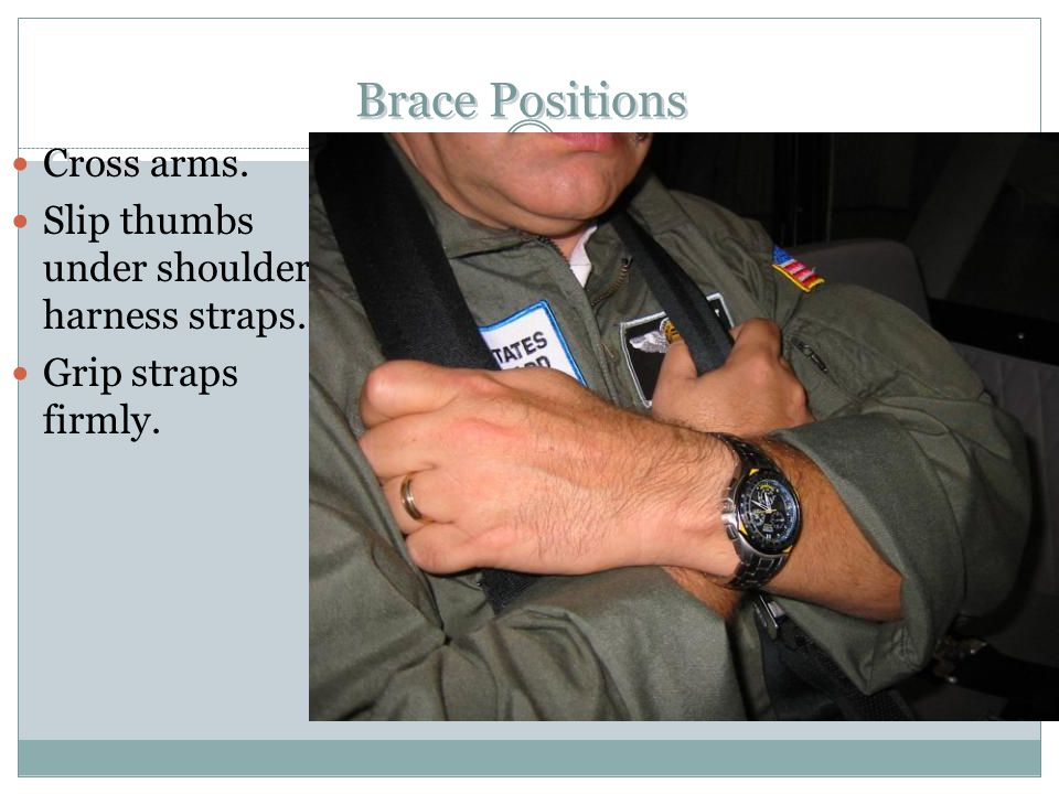 Brace Positions Cross arms. Slip thumbs under shoulder harness straps.