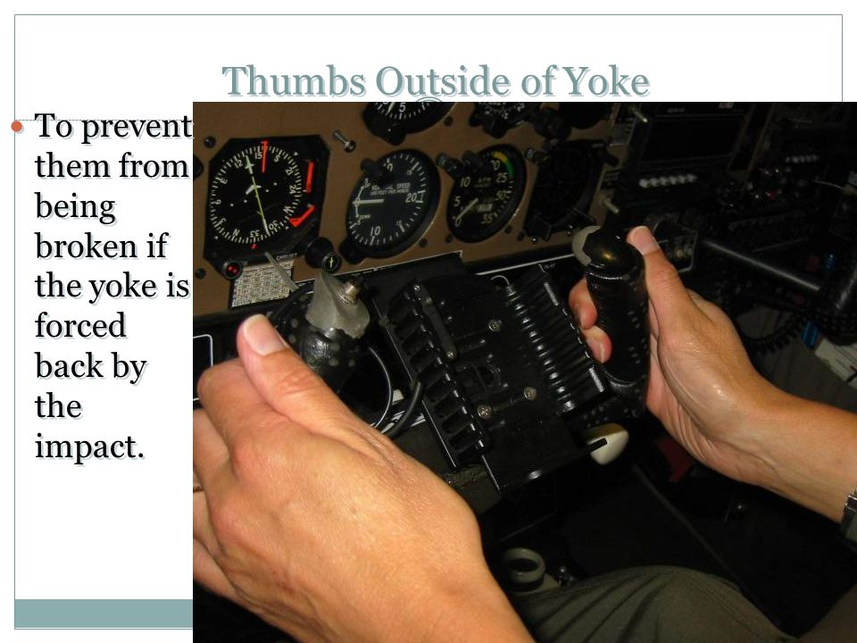 Thumbs Outside of Yoke To prevent them from being broken if the yoke is forced back by the impact.
