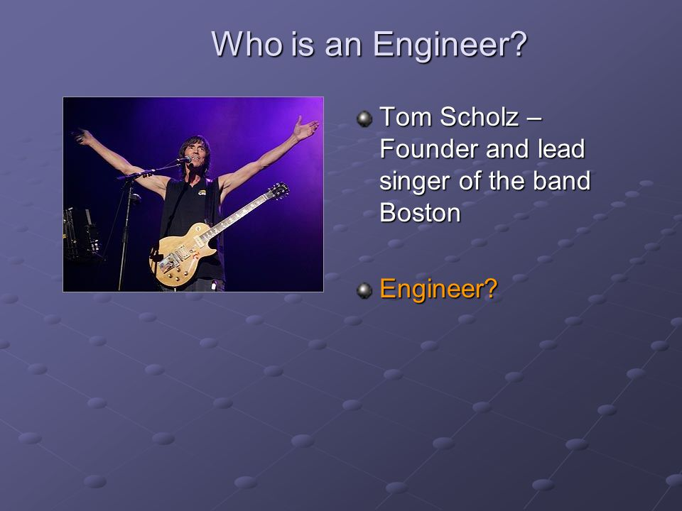 Who is an Engineer Tom Scholz – Founder and lead singer of the band Boston Engineer