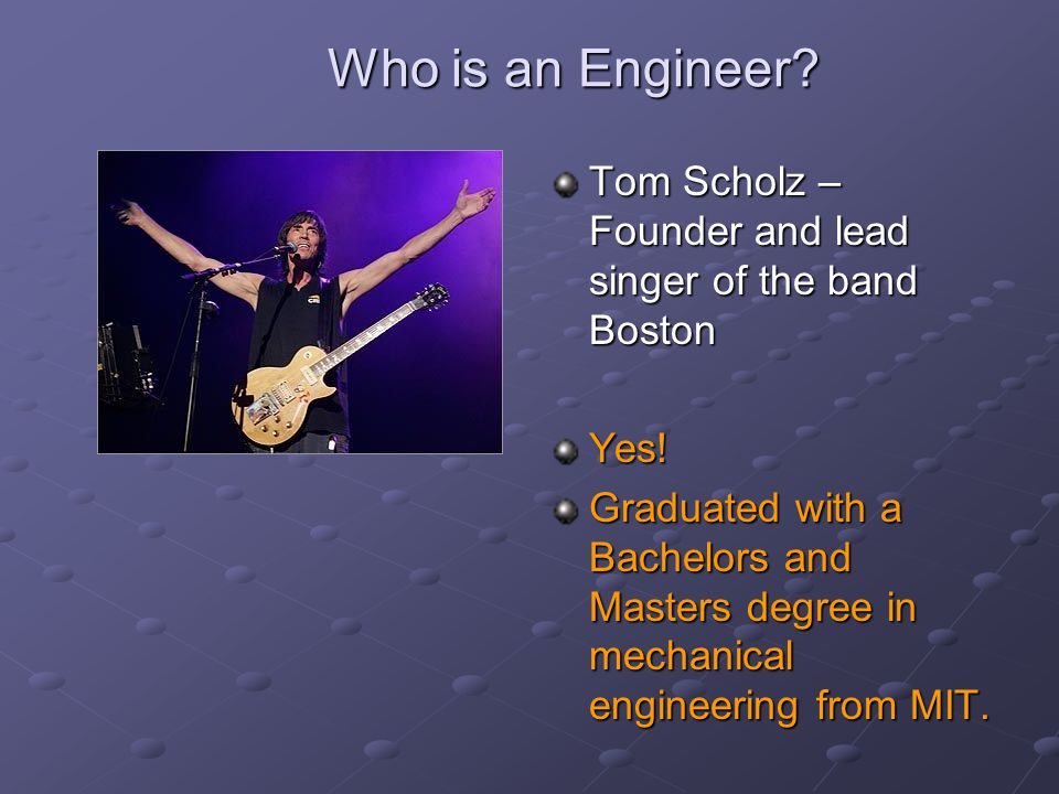 Who is an Engineer Tom Scholz – Founder and lead singer of the band Boston. Yes!