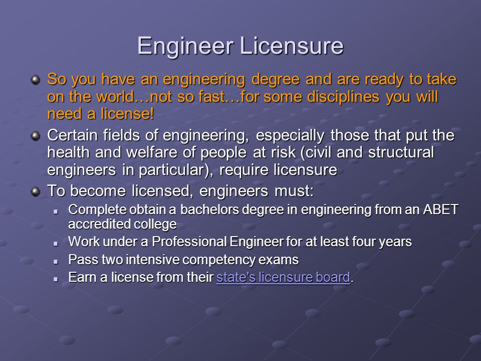 Engineer Licensure So you have an engineering degree and are ready to take on the world…not so fast…for some disciplines you will need a license!