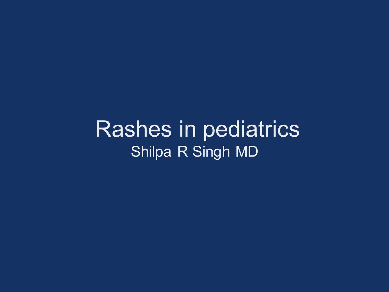 Rashes in pediatrics Shilpa R Singh MD