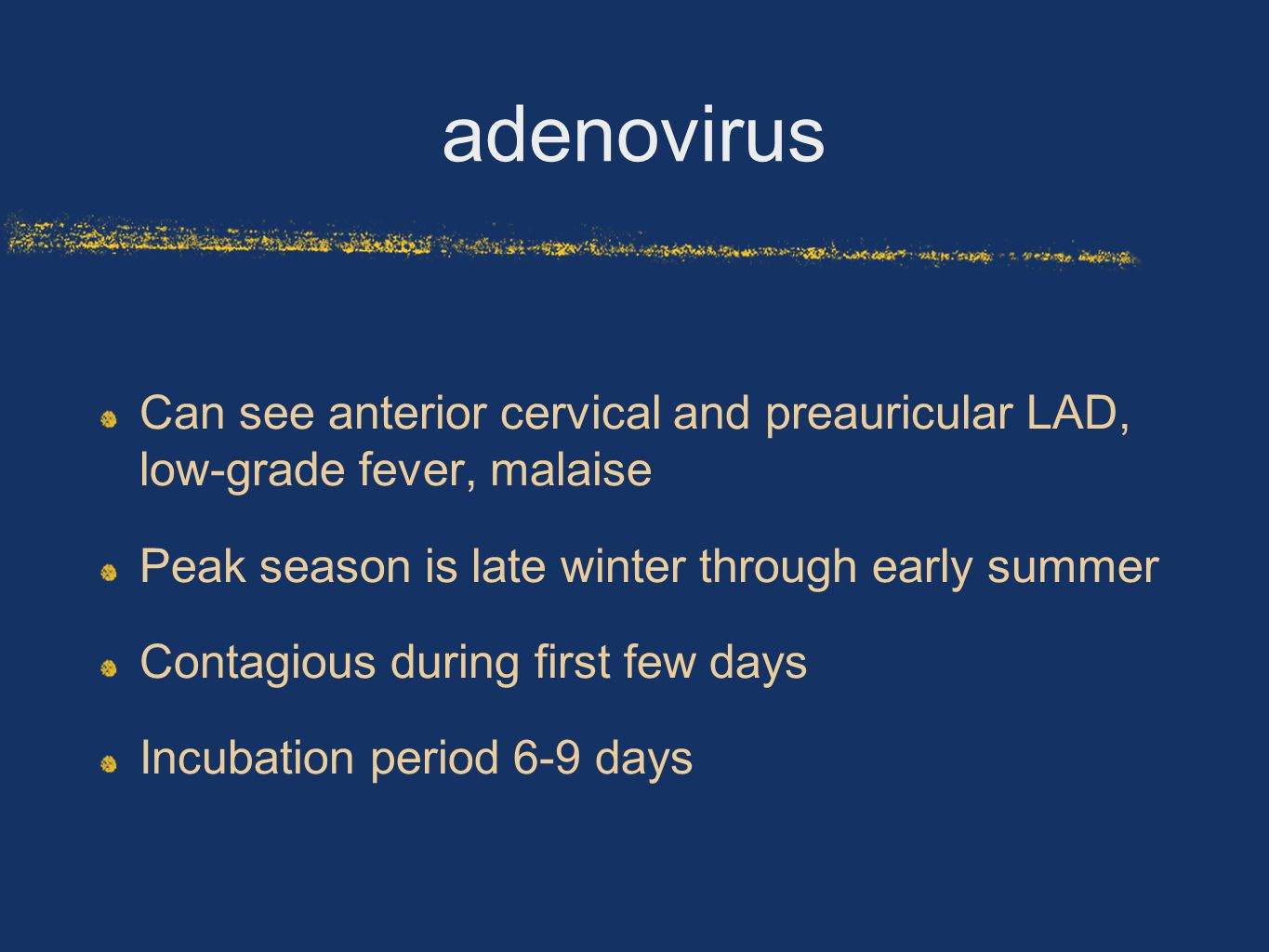 adenovirus Can see anterior cervical and preauricular LAD, low-grade fever, malaise. Peak season is late winter through early summer.
