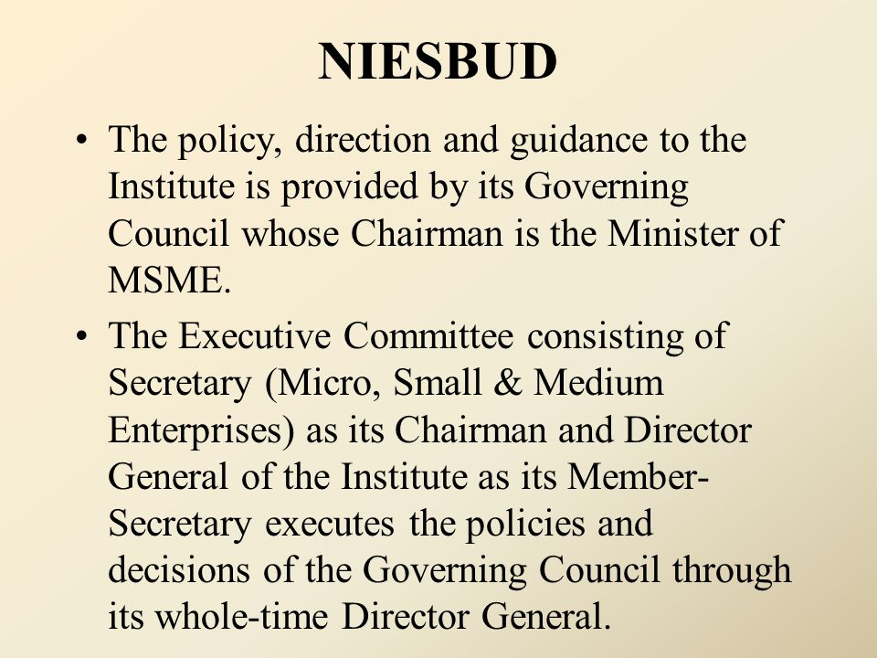 NIESBUD The policy, direction and guidance to the Institute is provided by its Governing Council whose Chairman is the Minister of MSME.