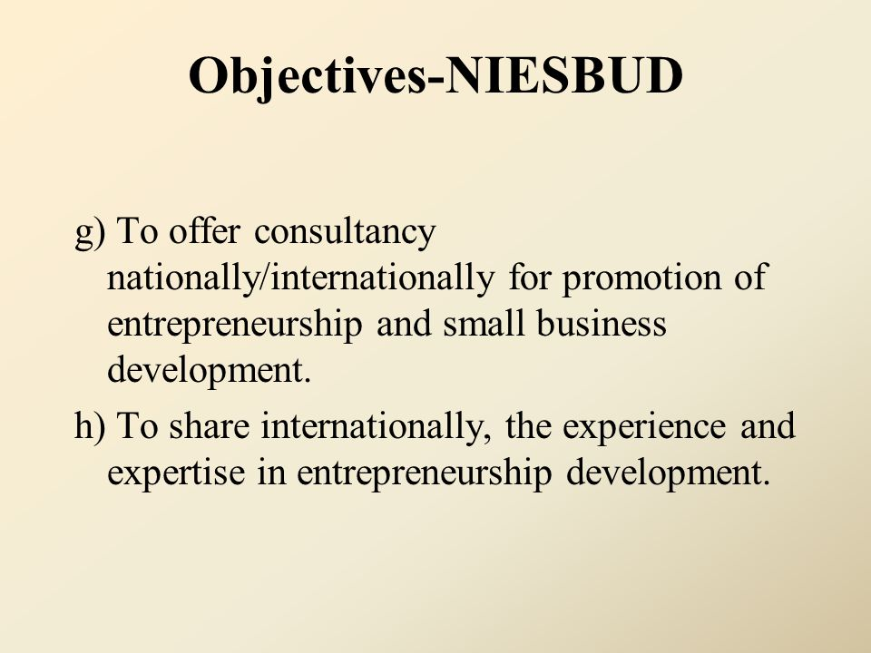 Objectives-NIESBUD g) To offer consultancy nationally/internationally for promotion of entrepreneurship and small business development.