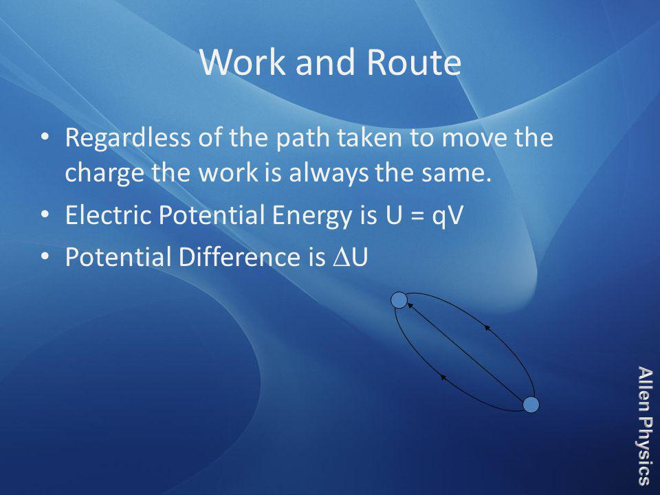 Work and Route Regardless of the path taken to move the charge the work is always the same. Electric Potential Energy is U = qV.