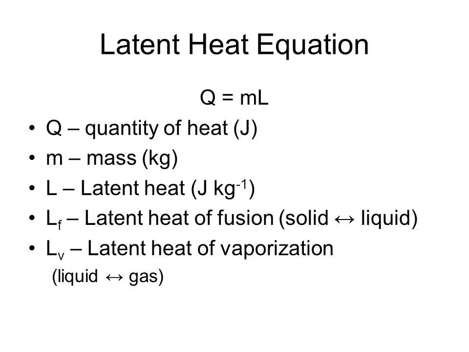 Latent Heat Equation Q = mL Q – quantity of heat (J) m – mass (kg)