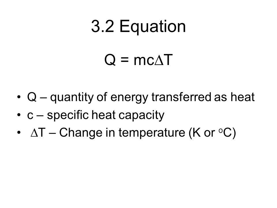 3.2 Equation Q = mcDT Q – quantity of energy transferred as heat