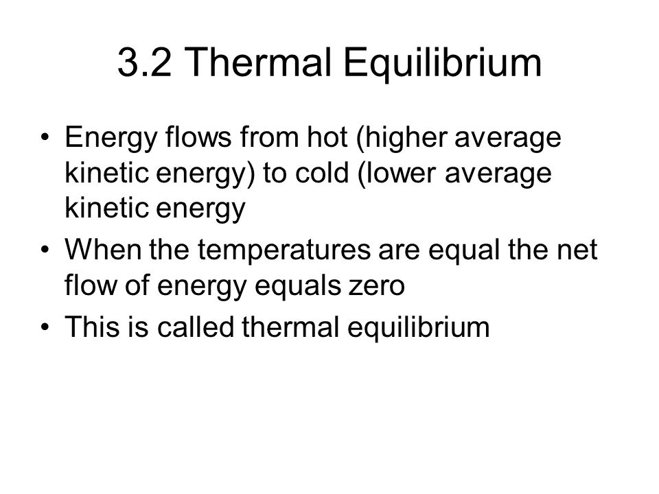 3.2 Thermal Equilibrium Energy flows from hot (higher average kinetic energy) to cold (lower average kinetic energy.