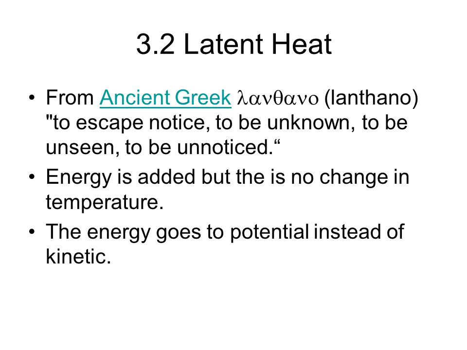 3.2 Latent Heat From Ancient Greek lanqano (lanthano) to escape notice, to be unknown, to be unseen, to be unnoticed.