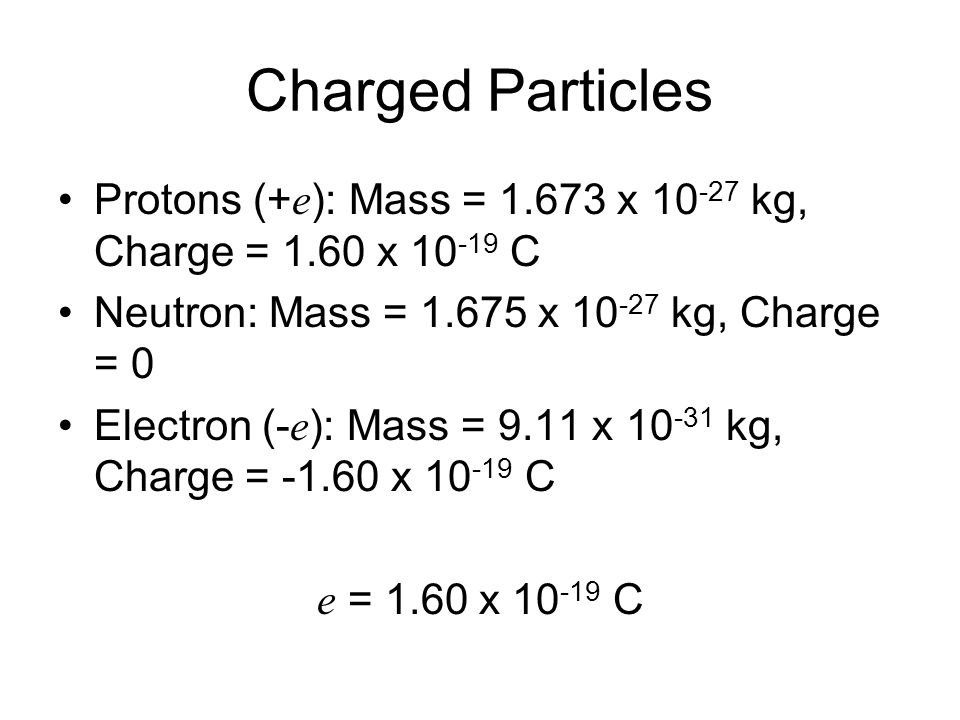 Charged Particles Protons (+e): Mass = x kg, Charge = 1.60 x C. Neutron: Mass = x kg, Charge = 0.