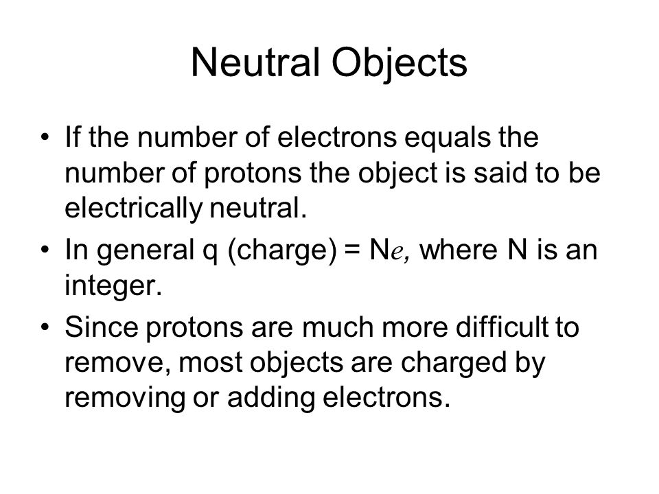 Neutral Objects If the number of electrons equals the number of protons the object is said to be electrically neutral.