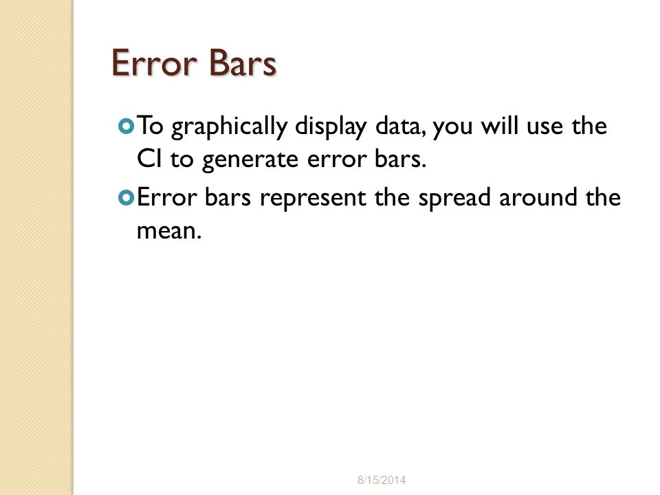 Error Bars To graphically display data, you will use the CI to generate error bars. Error bars represent the spread around the mean.