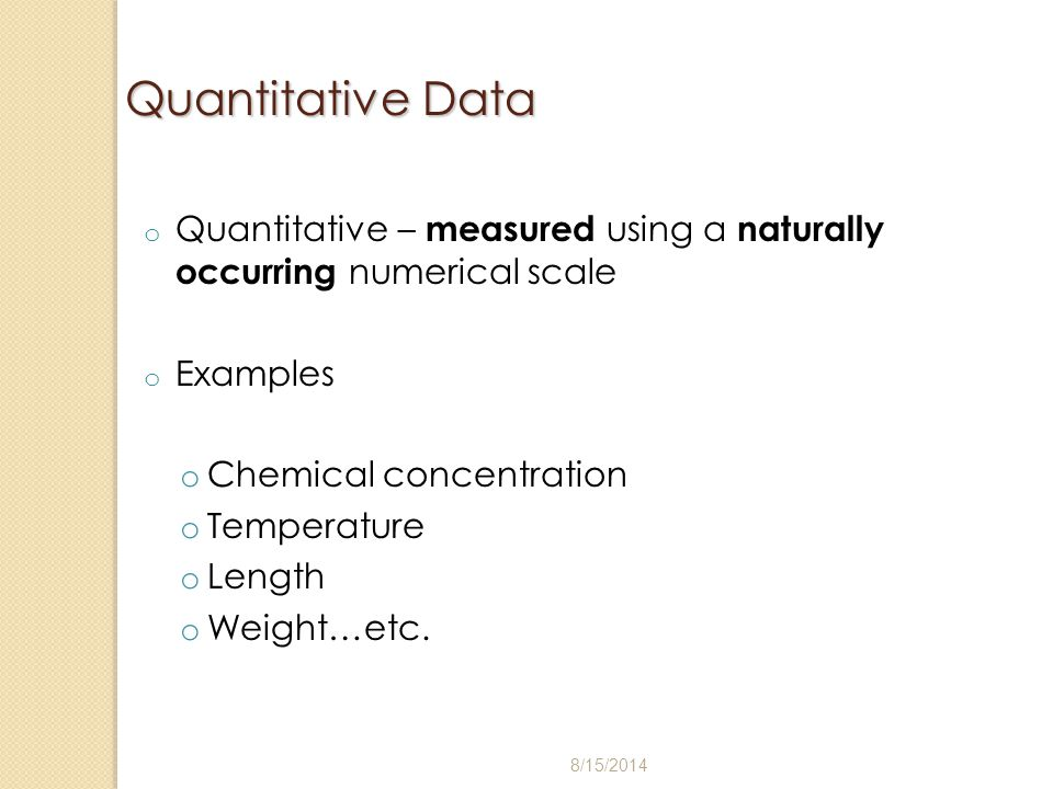 Quantitative Data Quantitative – measured using a naturally occurring numerical scale. Examples. Chemical concentration.