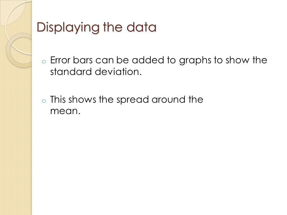 Displaying the data Error bars can be added to graphs to show the standard deviation.