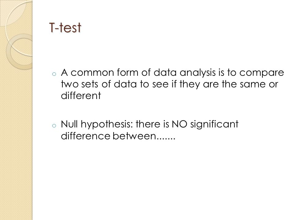 T-test A common form of data analysis is to compare two sets of data to see if they are the same or different.