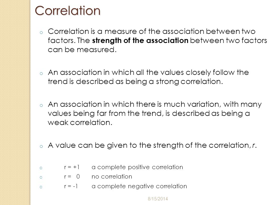 Correlation Correlation is a measure of the association between two factors. The strength of the association between two factors can be measured.