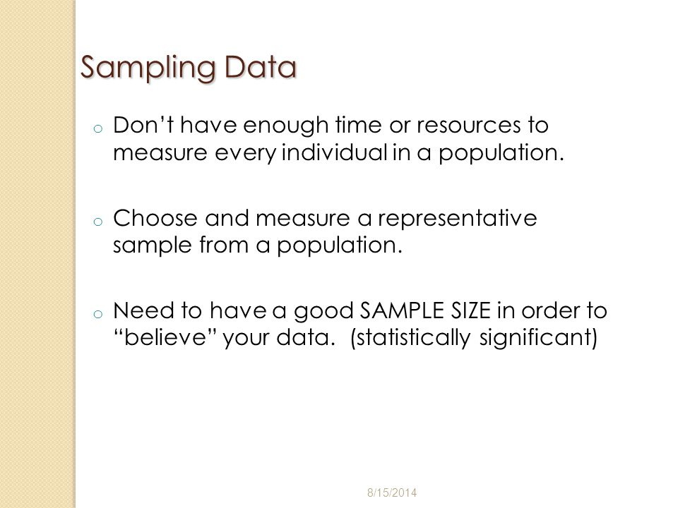 Sampling Data Don't have enough time or resources to measure every individual in a population.