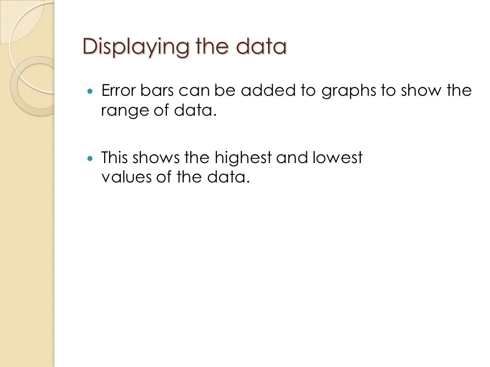 Displaying the data Error bars can be added to graphs to show the range of data.