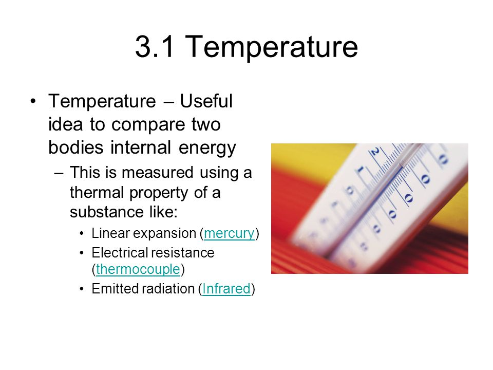 3.1 Temperature Temperature – Useful idea to compare two bodies internal energy. This is measured using a thermal property of a substance like: