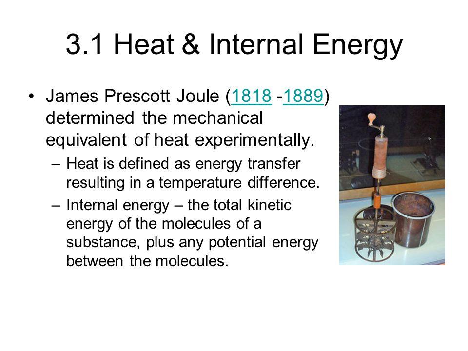 3.1 Heat & Internal Energy James Prescott Joule (1818 -1889) determined the mechanical equivalent of heat experimentally.