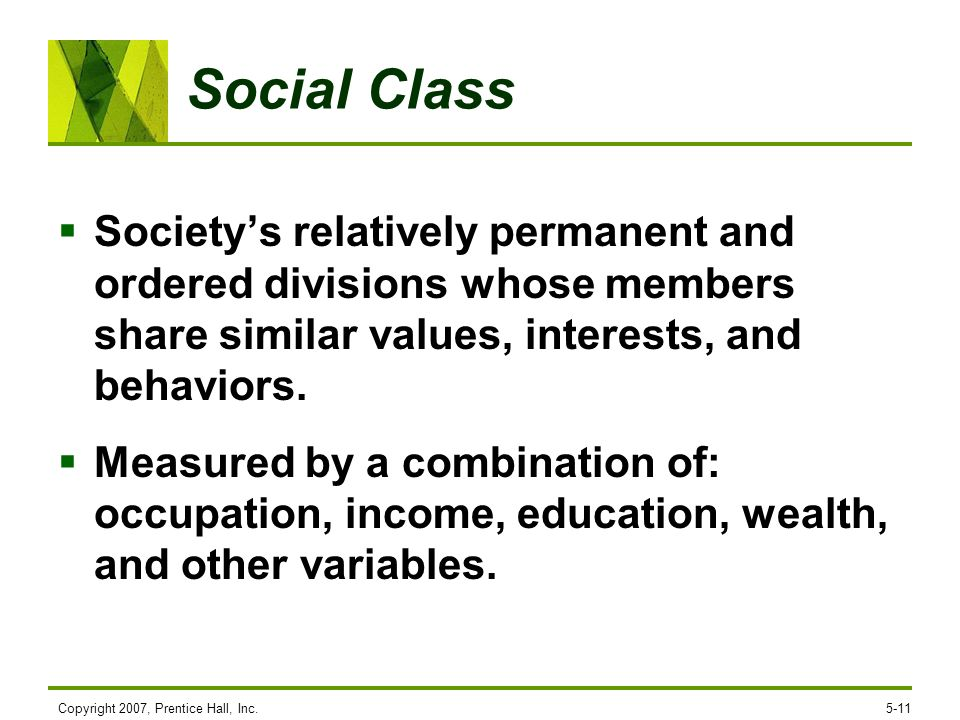 Social Class Society's relatively permanent and ordered divisions whose members share similar values, interests, and behaviors.
