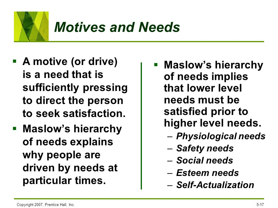 Motives and NeedsA motive (or drive) is a need that is sufficiently pressing to direct the person to seek satisfaction.