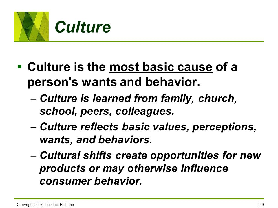CultureCulture is the most basic cause of a person s wants and behavior. Culture is learned from family, church, school, peers, colleagues.