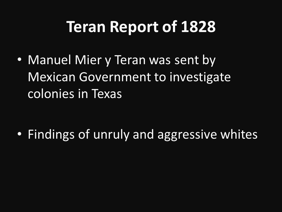 Teran Report of 1828 Manuel Mier y Teran was sent by Mexican Government to investigate colonies in Texas.