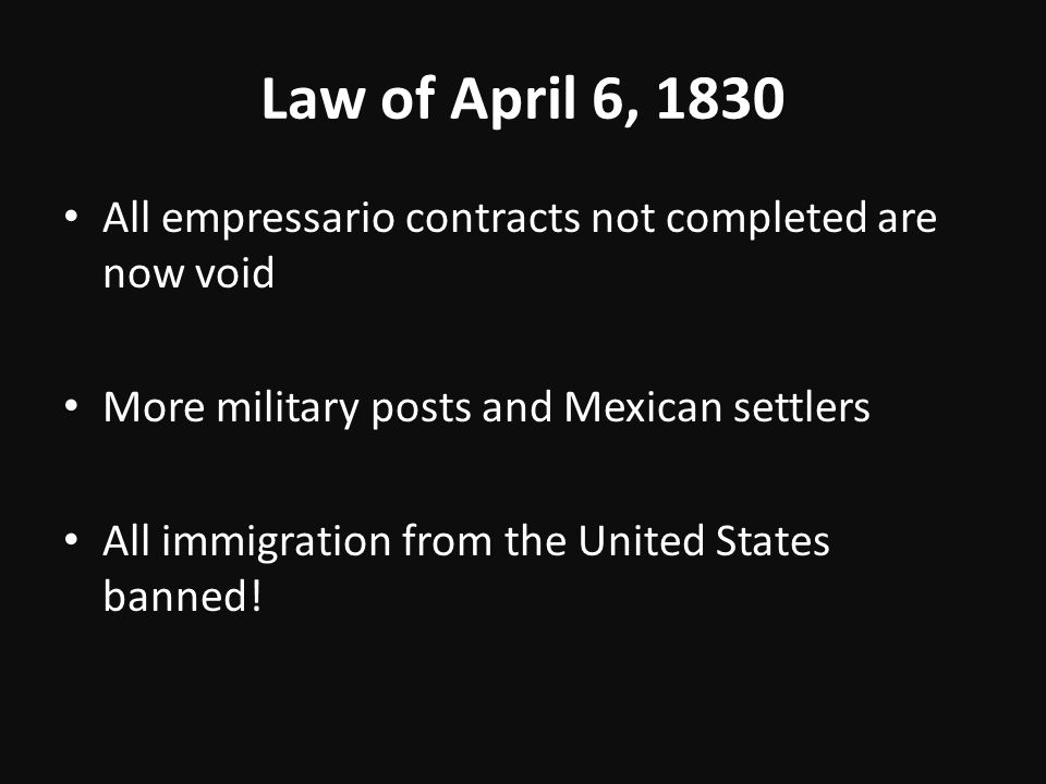 Law of April 6, 1830 All empressario contracts not completed are now void. More military posts and Mexican settlers.